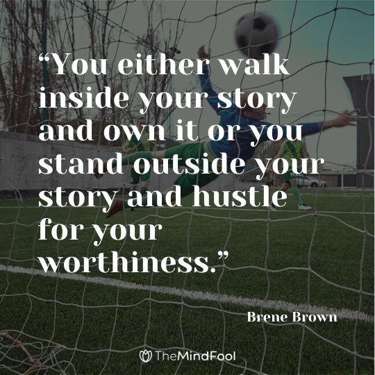 """You either walk inside your story and own it or you stand outside your story and hustle for your worthiness."" – Brene Brown"