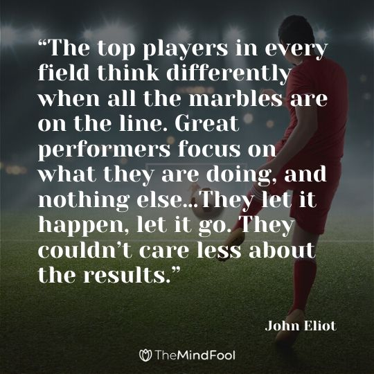 """The top players in every field think differently when all the marbles are on the line. Great performers focus on what they are doing, and nothing else…They let it happen, let it go. They couldn't care less about the results."" – John Eliot"