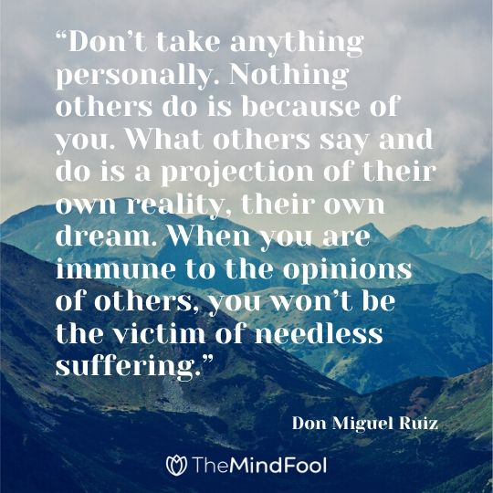 """Don't take anything personally. Nothing others do is because of you. What others say and do is a projection of their own reality, their own dream. When you are immune to the opinions of others, you won't be the victim of needless suffering."" – Don Miguel Ruiz"