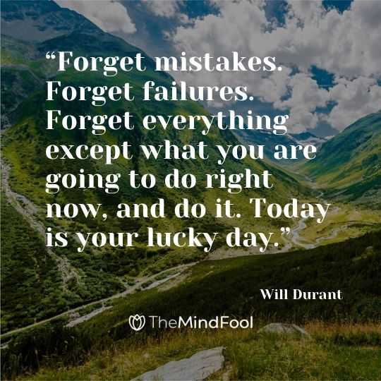 """Forget mistakes. Forget failures. Forget everything except what you are going to do right now, and do it. Today is your lucky day.""   – Will Durant"