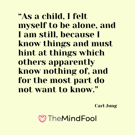 """As a child, I felt myself to be alone, and I am still, because I know things and must hint at things which others apparently know nothing of, and for the most part do not want to know."" - Carl Jung"