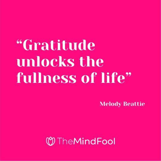 """Gratitude unlocks the fullness of life"" – Melody Beattie"