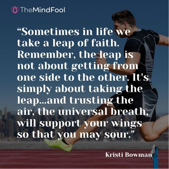 """Sometimes in life we take a leap of faith. Remember, the leap is not about getting from one side to the other. It's simply about taking the leap...and trusting the air, the universal breath, will support your wings so that you may sour."" - - Kristi Bowman"