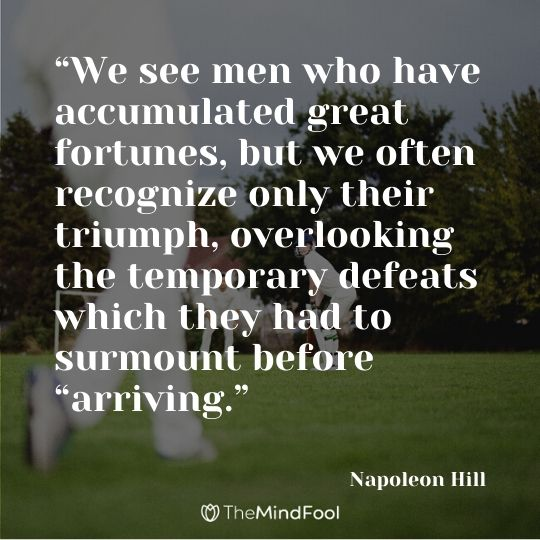 """We see men who have accumulated great fortunes, but we often recognize only their triumph, overlooking the temporary defeats which they had to surmount before ""arriving."" – Napoleon Hill"