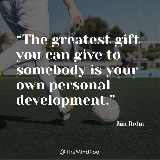 """The greatest gift you can give to somebody is your own personal development."" – Jim Rohn"