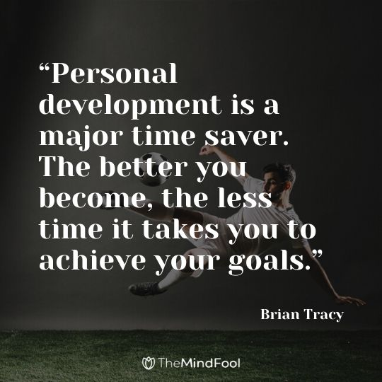 """Personal development is a major time saver. The better you become, the less time it takes you to achieve your goals."" – Brian Tracy"