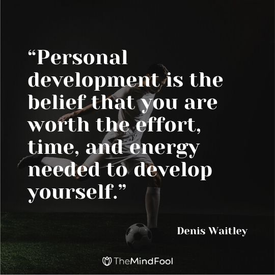 """Personal development is the belief that you are worth the effort, time, and energy needed to develop yourself."" - Denis Waitley"
