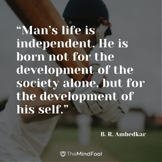 """Man's life is independent. He is born not for the development of the society alone, but for the development of his self."" ― B. R. Ambedkar"