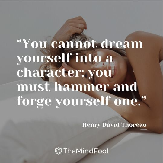 """You cannot dream yourself into a character; you must hammer and forge yourself one."" ― Henry David Thoreau"