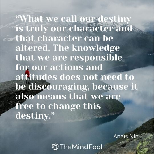 """What we call our destiny is truly our character and that character can be altered. The knowledge that we are responsible for our actions and attitudes does not need to be discouraging, because it also means that we are free to change this destiny."" – Anaïs Nin"