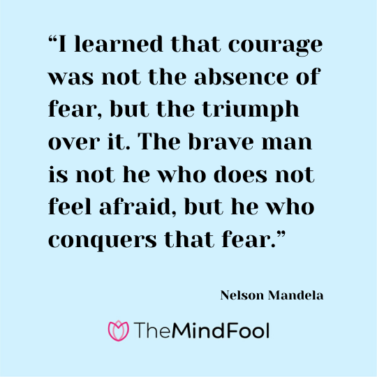 """I learned that courage was not the absence of fear, but the triumph over it. The brave man is not he who does not feel afraid, but he who conquers that fear."" - Nelson Mandela"