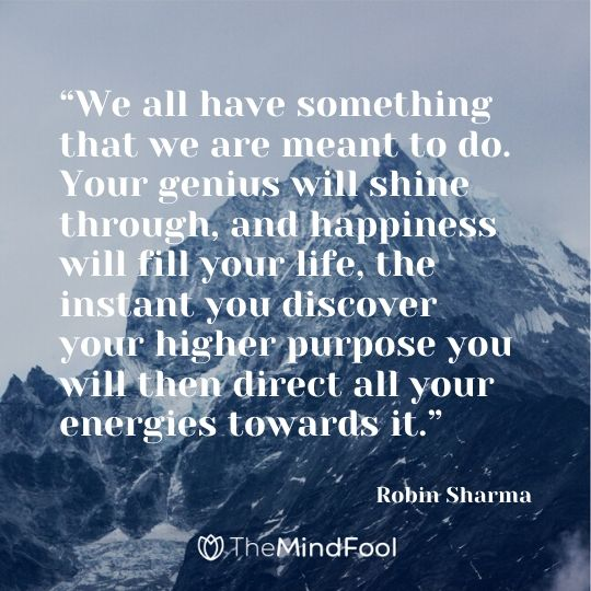 """We all have something that we are meant to do. Your genius will shine through, and happiness will fill your life, the instant you discover your higher purpose you will then direct all your energies towards it."" – Robin Sharma"