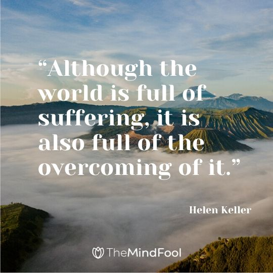 """""""Although the world is full of suffering, it is also full of the overcoming of it.""""  – Helen Keller"""