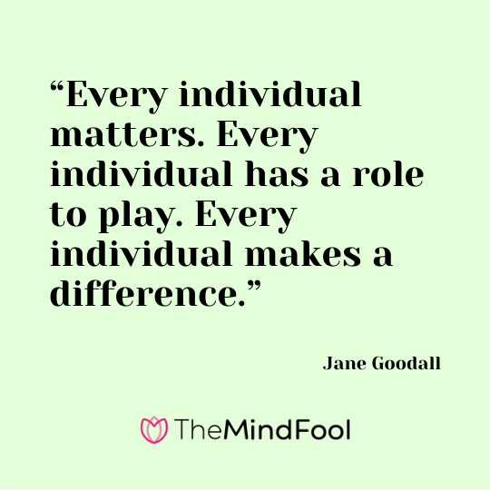 """Every individual matters. Every individual has a role to play. Every individual makes a difference."" - Jane Goodall"