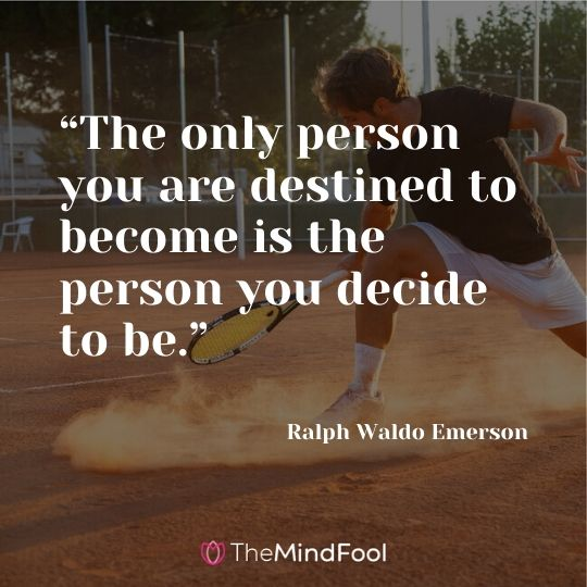 """The only person you are destined to become is the person you decide to be."" ― Ralph Waldo Emerson"