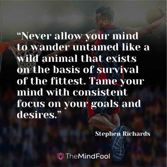 """Never allow your mind to wander untamed like a wild animal that exists on the basis of survival of the fittest. Tame your mind with consistent focus on your goals and desires."" - Stephen Richards"