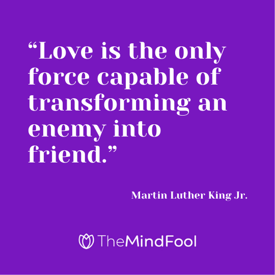 """Love is the only force capable of transforming an enemy into friend."" - Martin Luther King Jr."