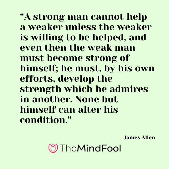 """A strong man cannot help a weaker unless the weaker is willing to be helped, and even then the weak man must become strong of himself; he must, by his own efforts, develop the strength which he admires in another. None but himself can alter his condition."" - James Allen"