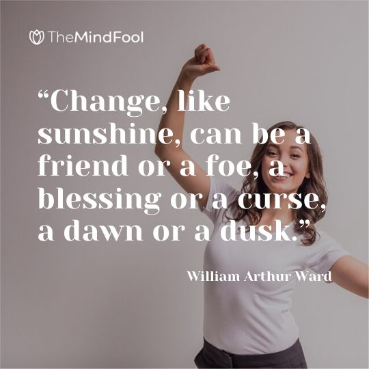 """Change, like sunshine, can be a friend or a foe, a blessing or a curse, a dawn or a dusk."" – William Arthur Ward"