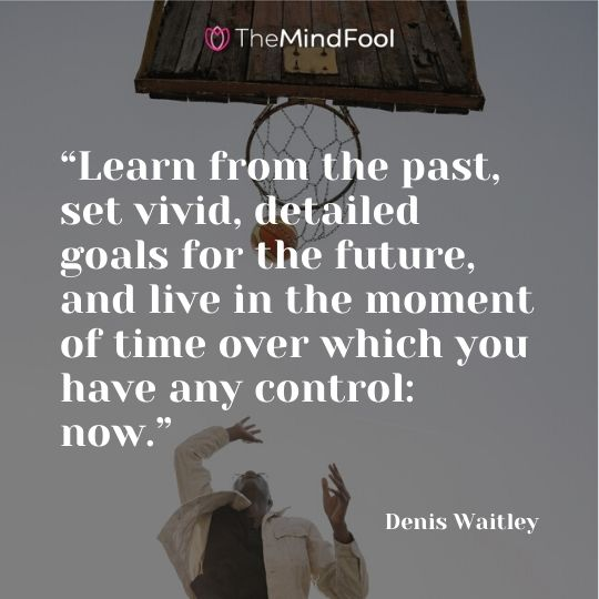 """Learn from the past, set vivid, detailed goals for the future, and live in the moment of time over which you have any control: now.""- Denis Waitley"