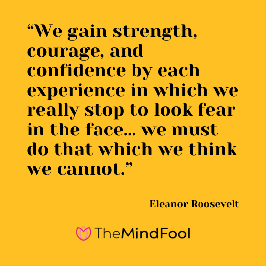 """We gain strength, courage, and confidence by each experience in which we really stop to look fear in the face… we must do that which we think we cannot."" - Eleanor Roosevelt"