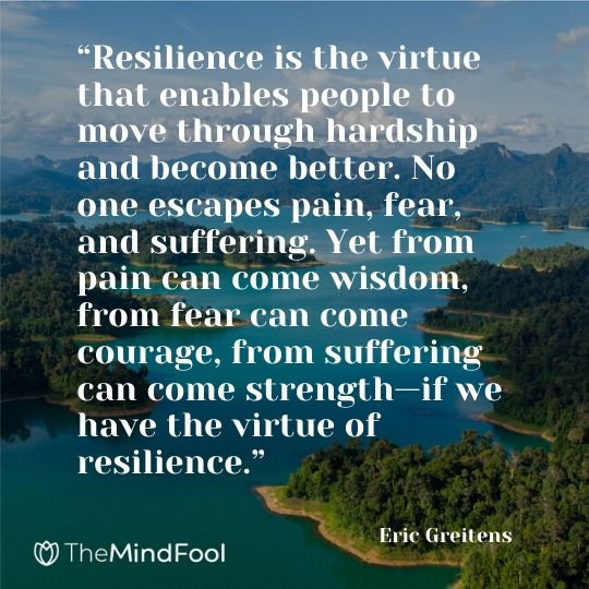 """Resilience is the virtue that enables people to move through hardship and become better. No one escapes pain, fear, and suffering. Yet from pain can come wisdom, from fear can come courage, from suffering can come strength—if we have the virtue of resilience.""   ― Eric Greitens"