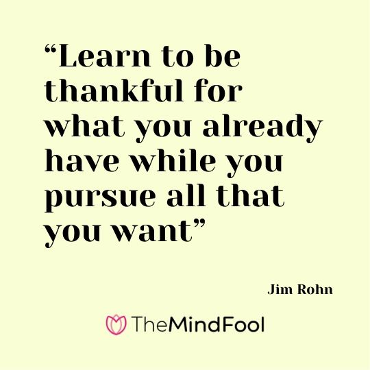 """Learn to be thankful for what you already have while you pursue all that you want"" – Jim Rohn"