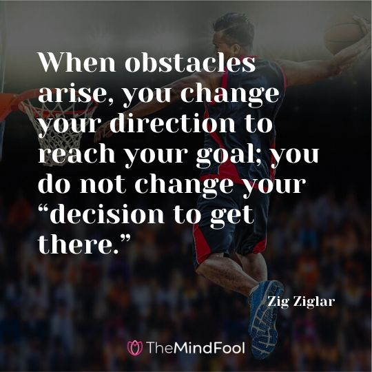 "When obstacles arise, you change your direction to reach your goal; you do not change your ""decision to get there."" – Zig Ziglar"