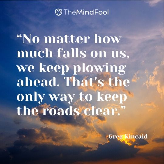 """No matter how much falls on us, we keep plowing ahead. That's the only way to keep the roads clear.""   ― Greg Kincaid"