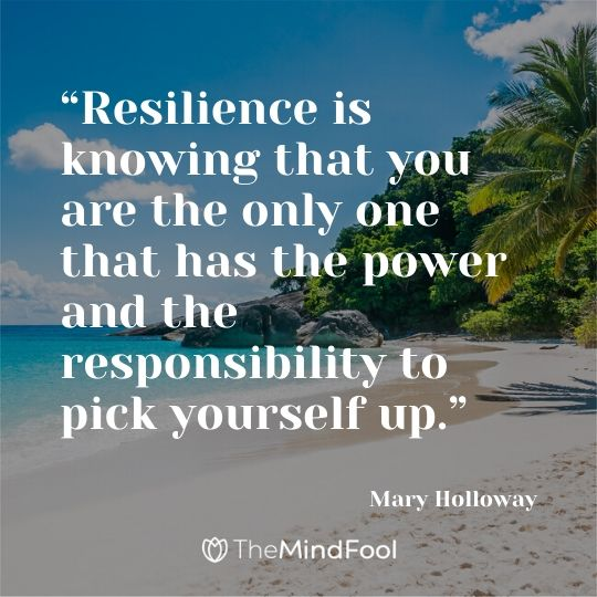 """Resilience is knowing that you are the only one that has the power and the responsibility to pick yourself up.""   – Mary Holloway"