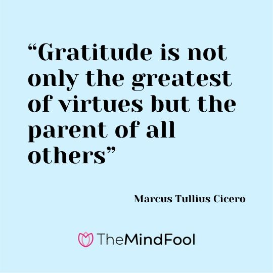 """Gratitude is not only the greatest of virtues but the parent of all others"" - Marcus Tullius Cicero"