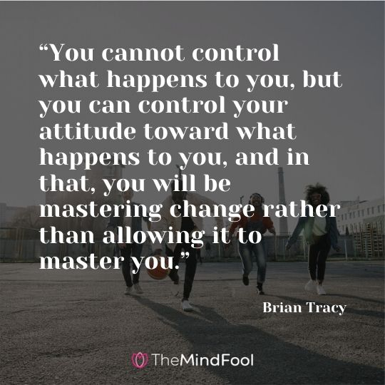 """You cannot control what happens to you, but you can control your attitude toward what happens to you, and in that, you will be mastering change rather than allowing it to master you."" - Brian Tracy"