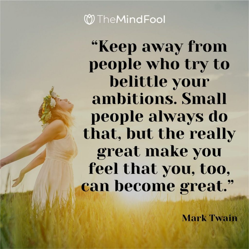"""Keep away from people who try to belittle your ambitions. Small people always do that, but the really great make you feel that you, too, can become great."" – Mark Twain"