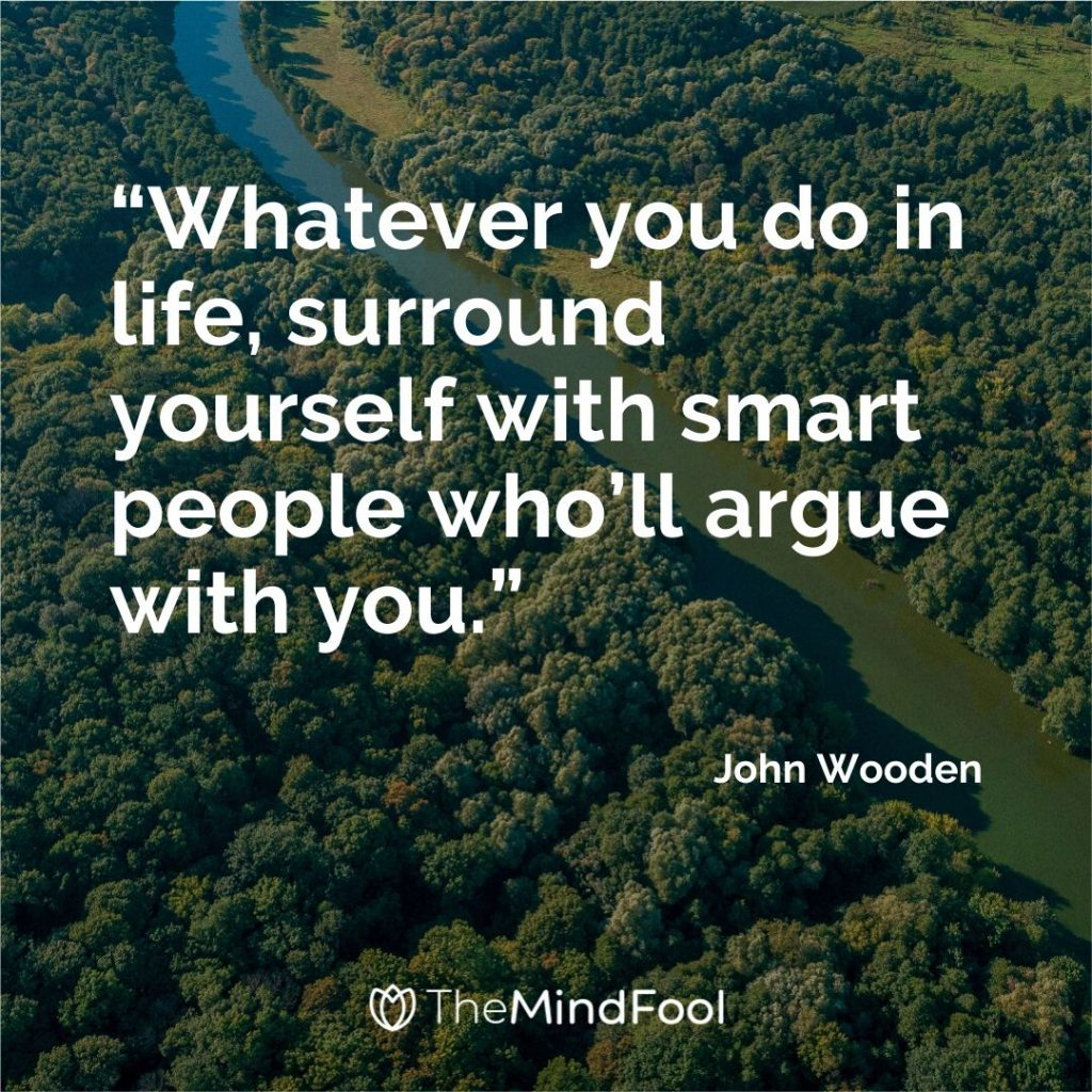 """Whatever you do in life, surround yourself with smart people who'll argue with you."" – John Wooden"