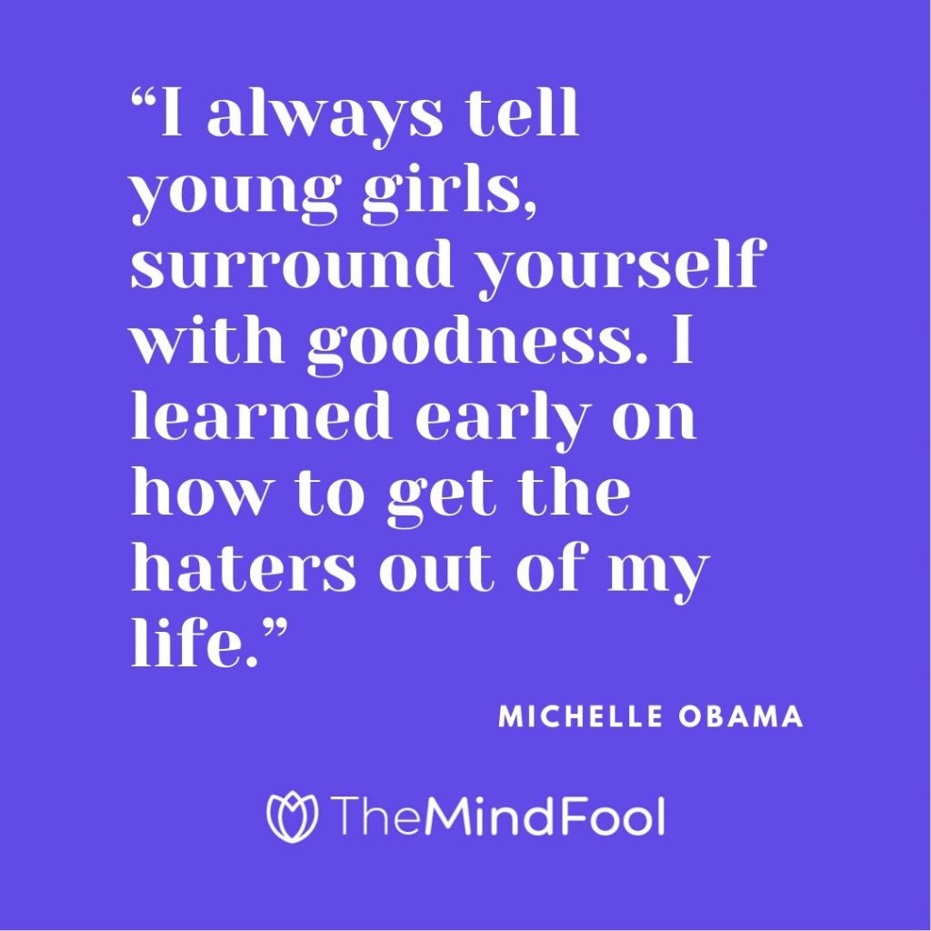 """I always tell young girls, surround yourself with goodness. I learned early on how to get the haters out of my life."" – Michelle Obama"