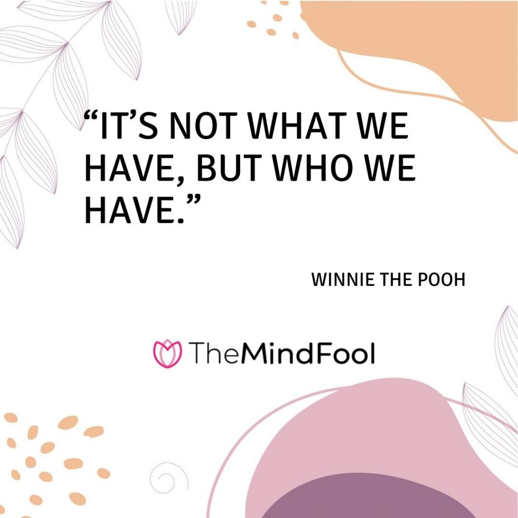 """It's not what we have, but who we have."" – Winnie The Pooh"