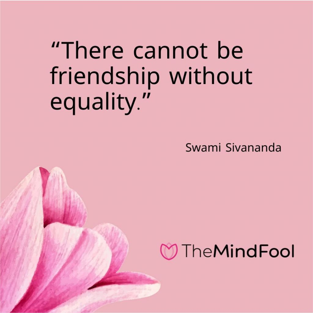 """There cannot be friendship without equality."" – Swami Sivananda"