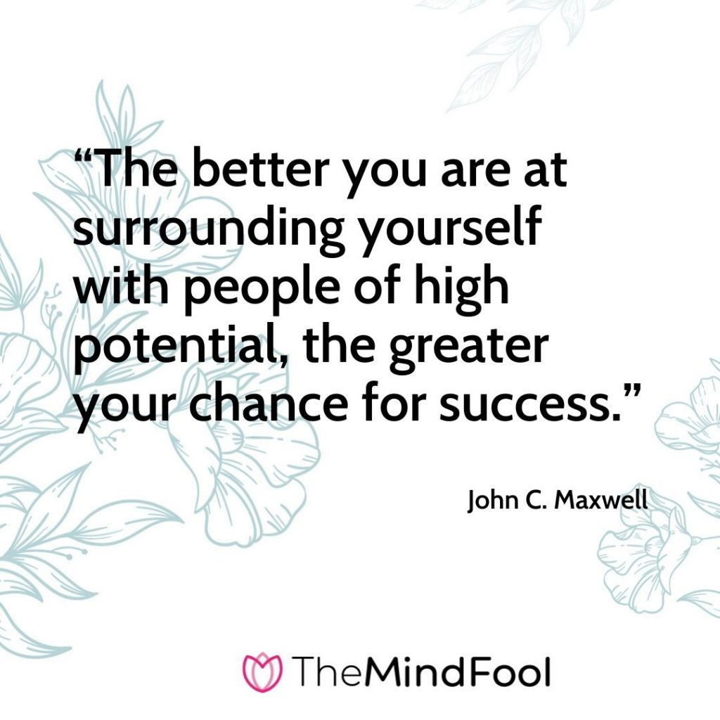 """The better you are at surrounding yourself with people of high potential, the greater your chance for success."" – John C. Maxwell"