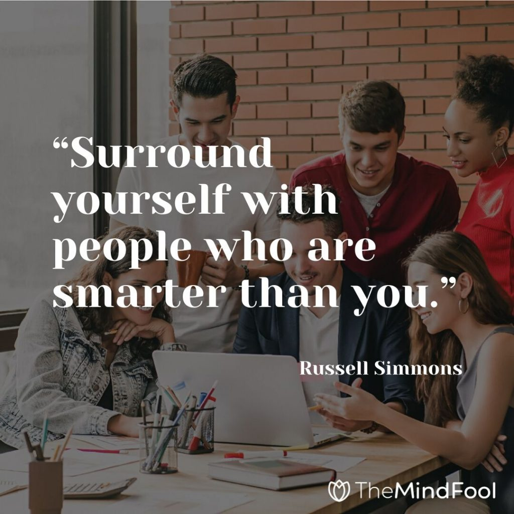 """Surround yourself with people who are smarter than you."" – Russell Simmons"