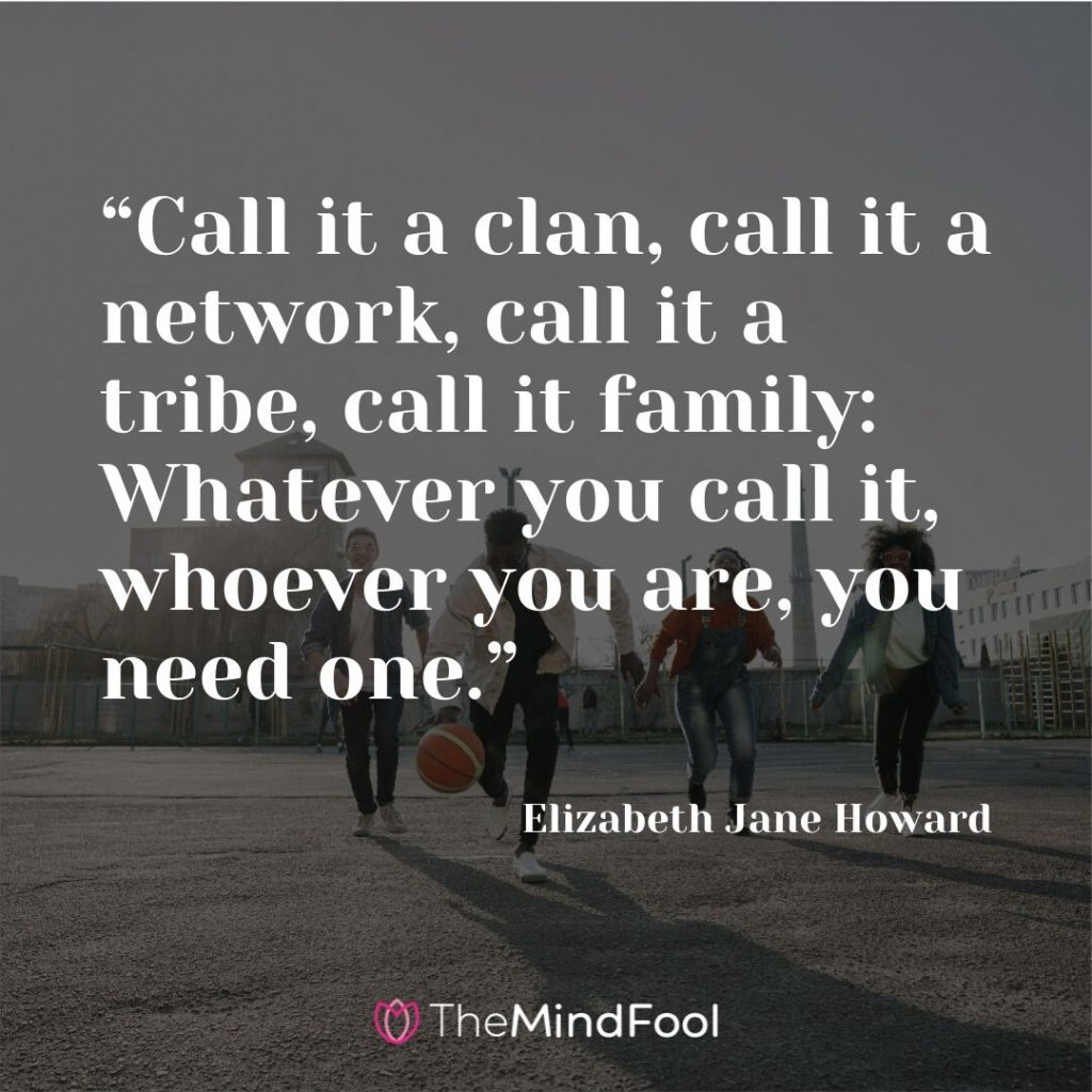 """Call it a clan, call it a network, call it a tribe, call it family: Whatever you call it, whoever you are, you need one."" – Elizabeth Jane Howard"