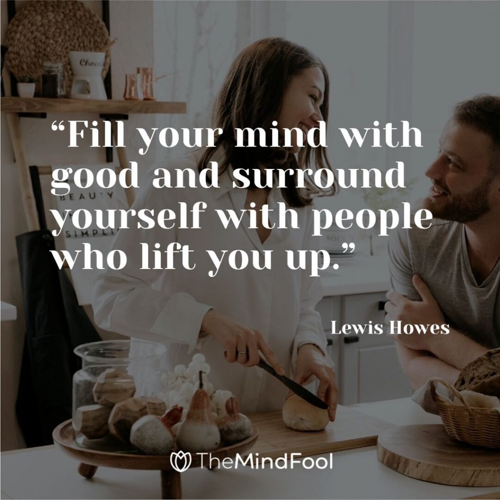 """Fill your mind with good and surround yourself with people who lift you up."" – Lewis Howes"