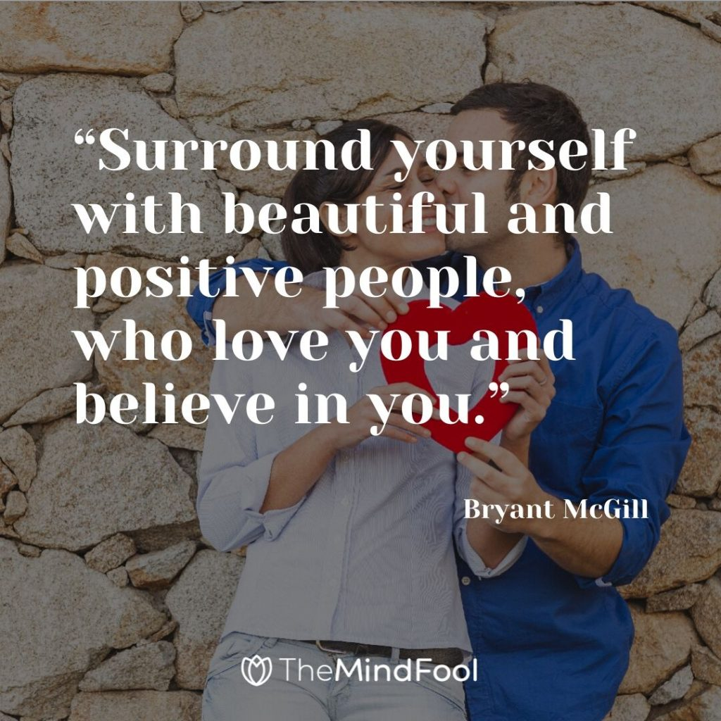"""Surround yourself with beautiful and positive people, who love you and believe in you."" – Bryant McGill"