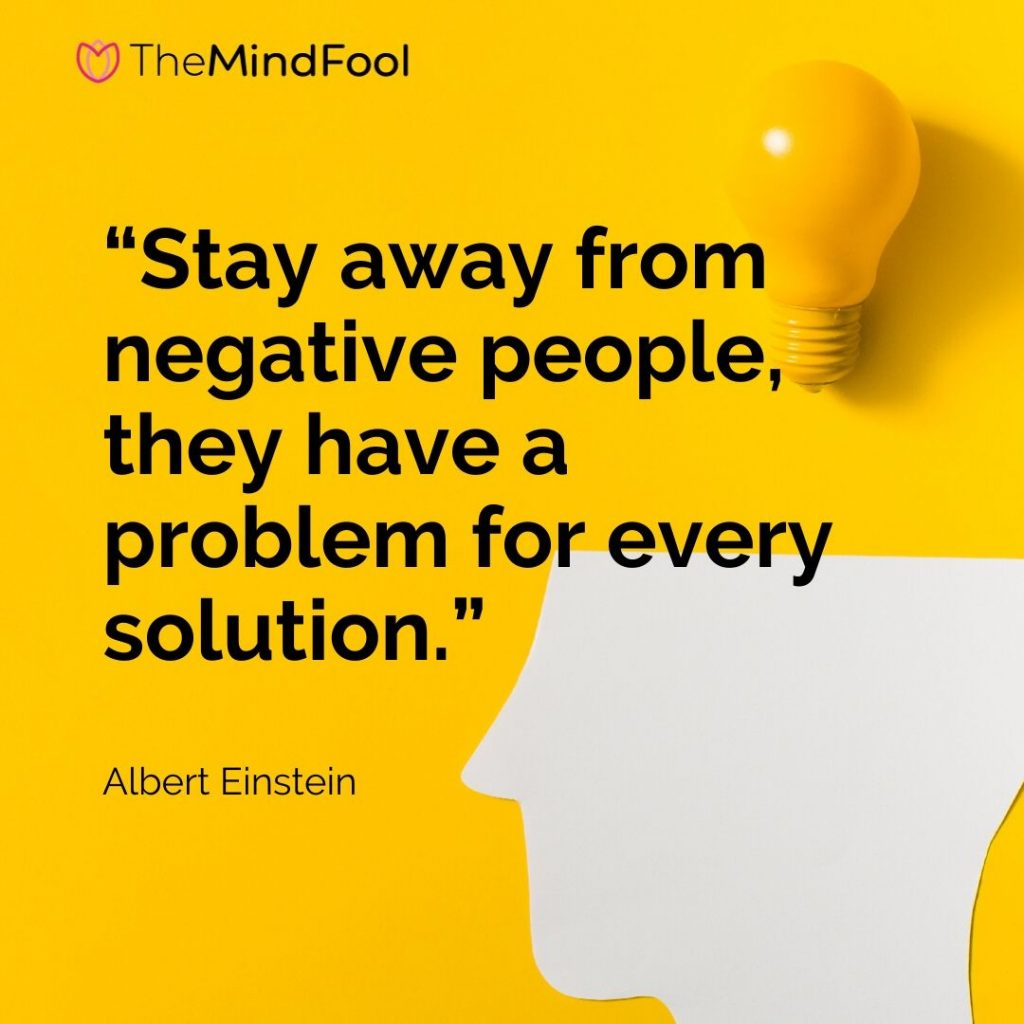 """Stay away from negative people, they have a problem for every solution."" – Albert Einstein"