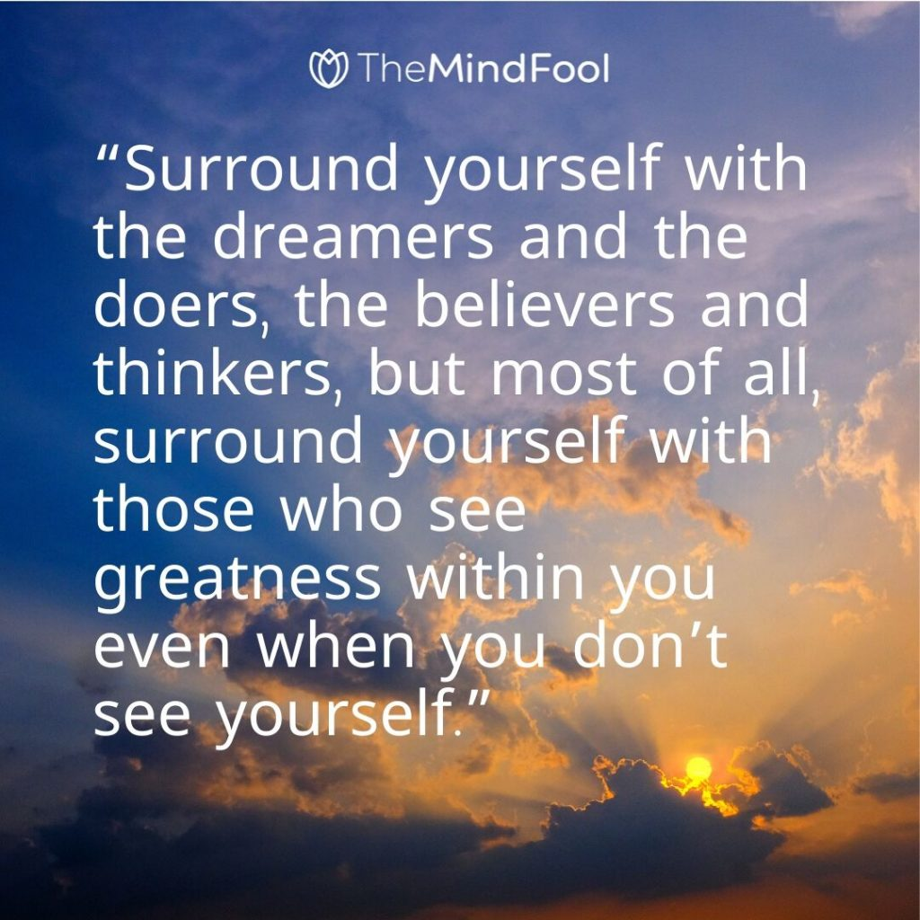 """Surround yourself with the dreamers and the doers, the believers and thinkers, but most of all, surround yourself with those who see greatness within you even when you don't see yourself."""