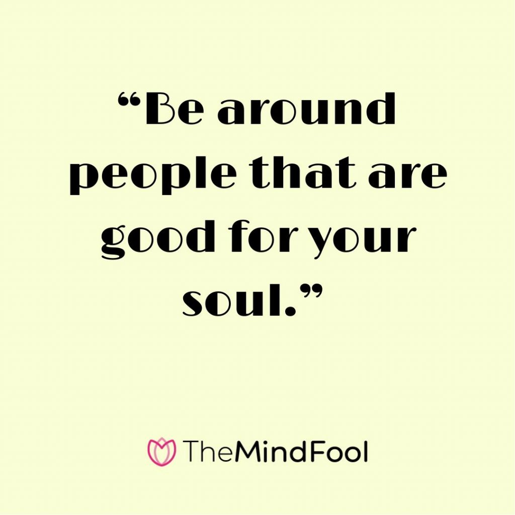"""Be around people that are good for your soul."""