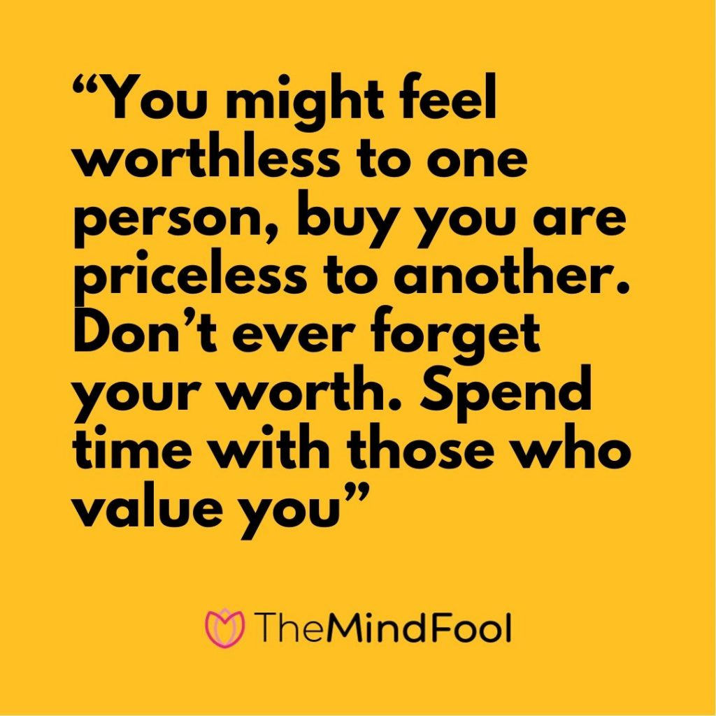 """You might feel worthless to one person, buy you are priceless to another. Don't ever forget your worth. Spend time with those who value you"""