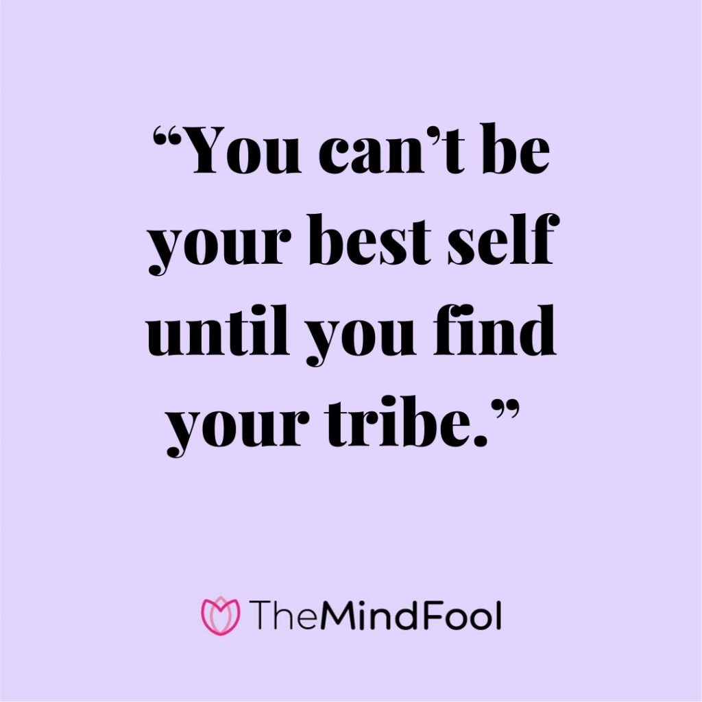 """You can't be your best self until you find your tribe."""