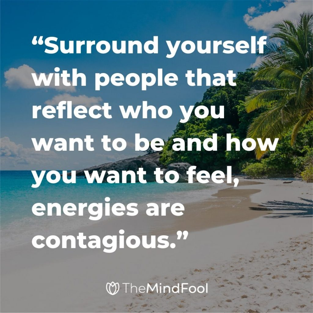 """Surround yourself with people that reflect who you want to be and how you want to feel, energies are contagious."""