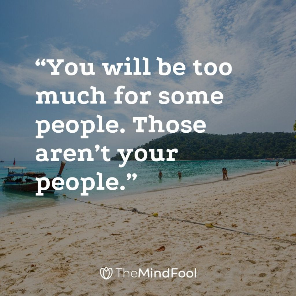 """You will be too much for some people. Those aren't your people."""