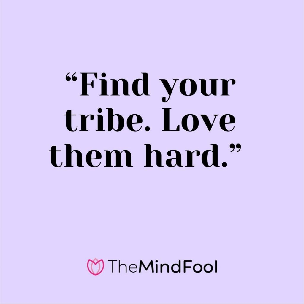 """Find your tribe. Love them hard."""